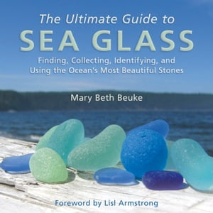 The Ultimate Guide to Sea Glass Finding,  Collecting,  Identifying,  and Using the Ocean's Most Beautiful Stones