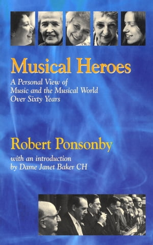 Musical Heroes A Personal View of Music and the Musical World Over Sixty Years