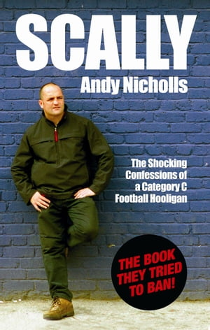 Scally The Shocking Confessions of a Category C Football Hooligan