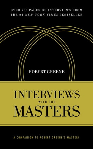 Interviews with the Masters A Companion to Robert Greene's Mastery