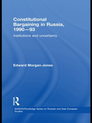 Constitutional Bargaining in Russia,  1990-93 Institutions and Uncertainty
