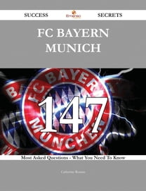 FC Bayern Munich 147 Success Secrets - 147 Most Asked Questions On FC Bayern Munich - What You Need To Know