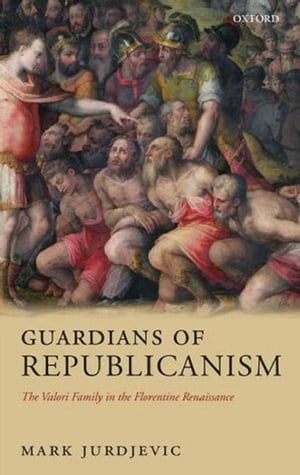 Guardians of Republicanism The Valori Family in the Florentine Renaissance