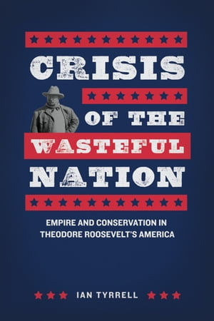 Crisis of the Wasteful Nation Empire and Conservation in Theodore Roosevelt's America