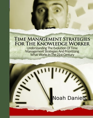 Time Management Strategies For The Knowledge Worker Understanding The Evolution Of Time Management Strategies And Prioritizing What Works In The 21st