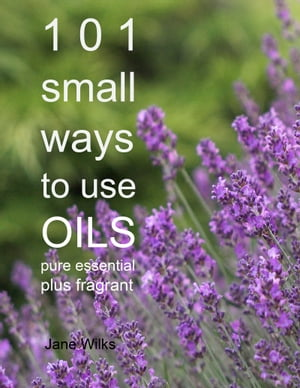101 Small Ways to Use Oils - Pure essential plus fragrant
