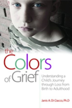 The Colors of Grief Understanding a Child's Journey through Loss from Birth to Adulthood