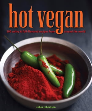 Hot Vegan 200 Sultry & Full-Flavored Recipes from Around the World