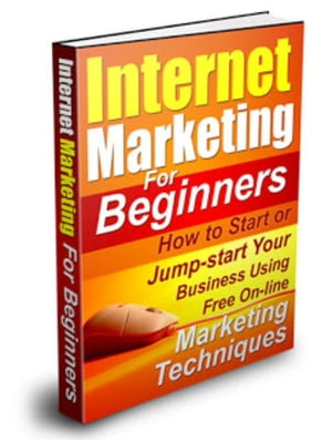 Internet Marketing For Beginners:How to Start or Jumpstart Your Business Using Free Marketing Techniques