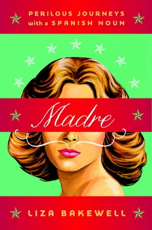 Madre: Perilous Journeys with a Spanish Noun