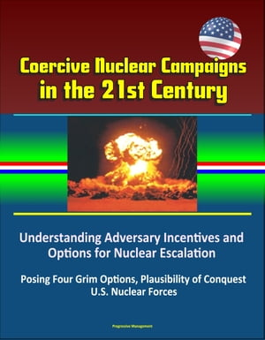Coercive Nuclear Campaigns in the 21st Century: Understanding Adversary Incentives and Options for Nuclear Escalation - Posing Four Grim Options,  Plau