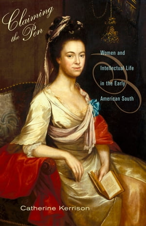 Claiming the Pen Women and Intellectual Life in the Early American South