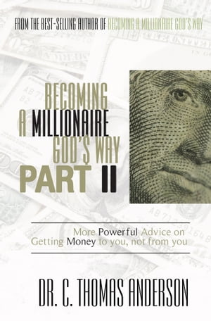 Becoming a Millionaire God's Way Part II More Powerful Advice on Getting Money to You,  Not From You