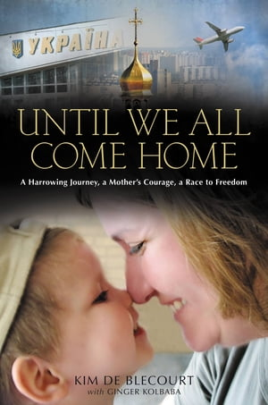 Until We All Come Home A Harrowing Journey,  a Mother's Courage,  a Race to Freedom