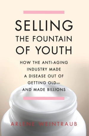 Selling the Fountain of Youth How the Anti-Aging Industry Made a Disease Out of Getting Old-And Made Billions