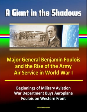 A Giant in the Shadows: Major General Benjamin Foulois and the Rise of the Army Air Service in World War I - Beginnings of Military Aviation,  War Depa