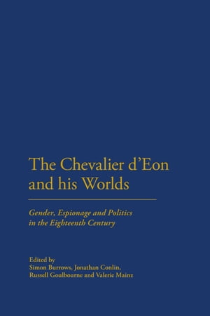 The Chevalier d'Eon and his Worlds Gender,  Espionage and Politics in the Eighteenth Century