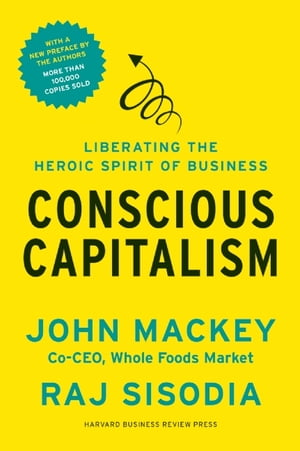 Conscious Capitalism,  With a New Preface by the Authors Liberating the Heroic Spirit of Business
