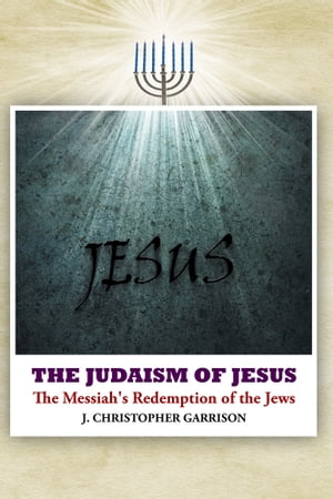 The Judaism of Jesus The Messiah's Redemption of the Jews