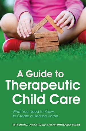 A Guide to Therapeutic Child Care What You Need to Know to Create a Healing Home