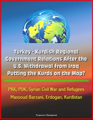 Turkey: Kurdish Regional Government Relations After the U.S. Withdrawal from Iraq: Putting the Kurds on the Map? PKK,  PUK,  Syrian Civil War and Refuge