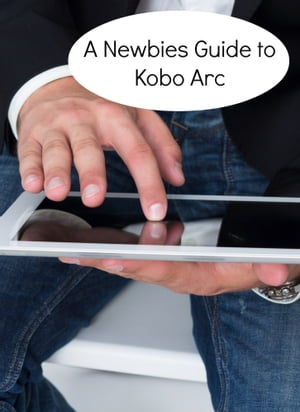 A Newbies Guide to Kobo Arc The Unofficial Quick Reference