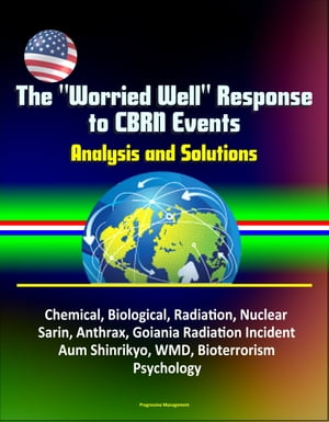 "The ""Worried Well"" Response to CBRN Events: Analysis and Solutions - Chemical,  Biological,  Radiation,  Nuclear,  Sarin,  Anthrax,  Goiania Radiation Incid"
