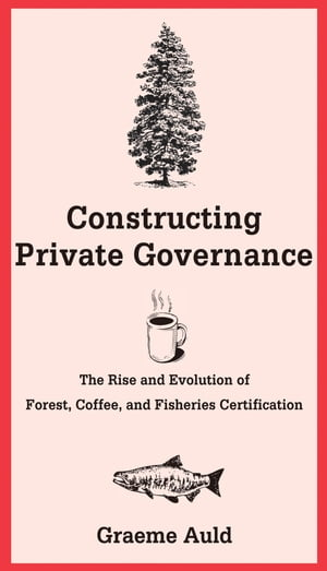 Constructing Private Governance The Rise and Evolution of Forest,  Coffee,  and Fisheries Certification