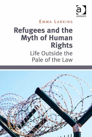 Refugees and the Myth of Human Rights Life Outside the Pale of the Law