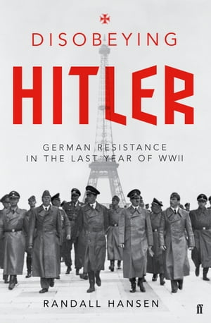Disobeying Hitler German Resistance in the Last Year of WWII