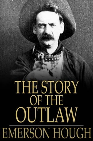 The Story of the Outlaw A Study of Western Desperado