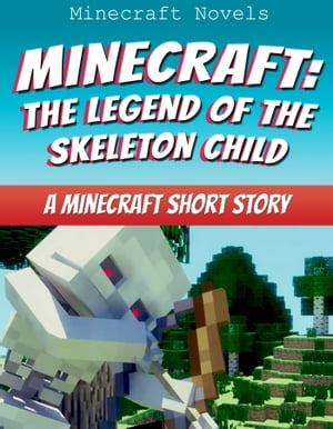 Minecraft: The Legend Of The Skeleton Child A Minecraft Short Story