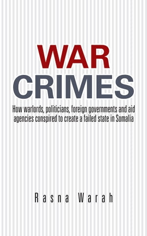 War Crimes How warlords,  politicians,  foreign governments and aid agencies conspired to create a failed state in Somalia