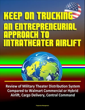 Keep On Trucking: An Entrepreneurial Approach to Intratheater Airlift - Review of Military Theater Distribution System Compared to Walmart Commercial