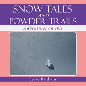 SNOW TALES AND POWDER TRAILS Adventures on skis