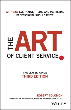The Art of Client Service The Classic Guide,  Updated for Today's Marketers and Advertisers