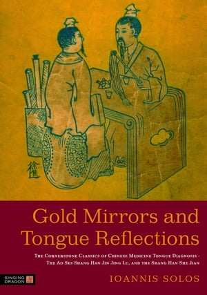 Gold Mirrors and Tongue Reflections The Cornerstone Classics of Chinese Medicine Tongue Diagnosis - The Ao Shi Shang Han Jin Jing Lu,  and the Shang Ha