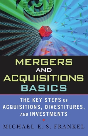 Mergers and Acquisitions Basics The Key Steps of Acquisitions,  Divestitures,  and Investments