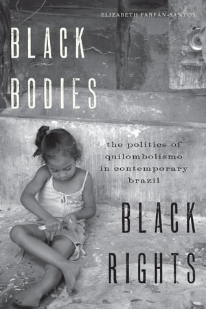 Black Bodies,  Black Rights The Politics of Quilombolismo in Contemporary Brazil