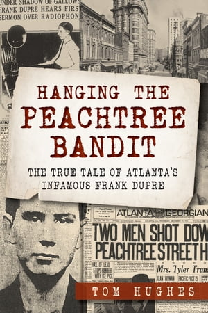 Hanging the Peachtree Bandit The True Tale of Atlanta?s Infamous Frank DuPre