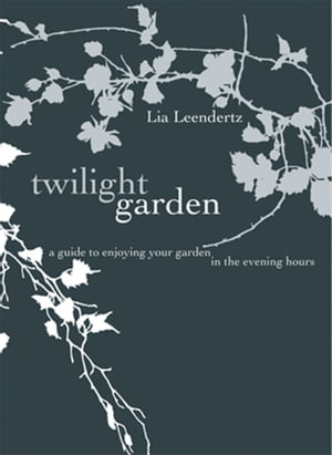 The Twilight Garden A guide to Enjoying Your Garden in the Evening Hours
