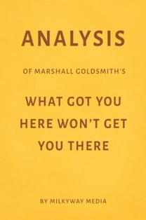 Analysis of Marshall Goldsmith's What Got You Here Won't Get You There by Milkyway Media