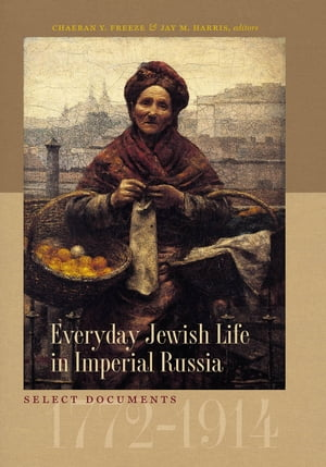 Everyday Jewish Life in Imperial Russia Select Documents,  1772?1914
