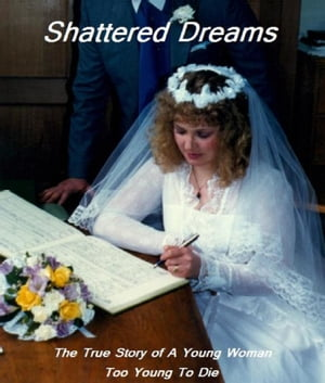 Shattered Dreams: The True Story of A Young Woman Too Young To Die