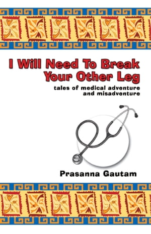 I Will Need to Break Your Other Leg tales of medical adventure and misadventure