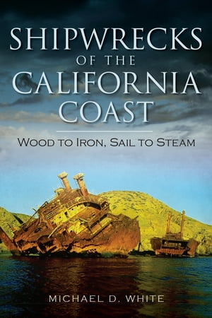 Shipwrecks of the California Coast Wood to Iron,  Sail to Steam