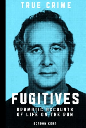 Fugitives Dramatic Accounts of Life on the Run
