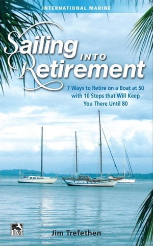 Sailing into Retirement: 7 Ways to Retire on a Boat at 50 with 10 Steps that Will Keep You There Until 80: 7 Ways to Retire on a Boat at 50 with 10 St
