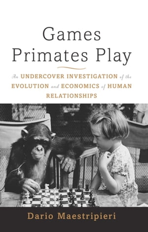 Games Primates Play,  International Edition An Undercover Investigation of the Evolution and Economics of Human Relationships