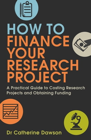 How To Finance Your Research Project A Practical Guide to Costing Research Projects and Obtaining Funding